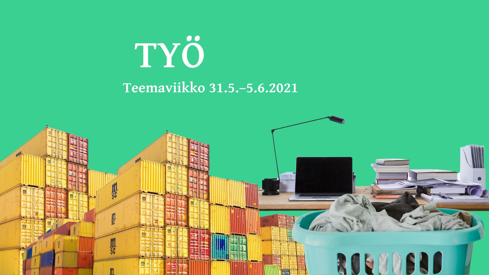 """Vihreällä taustalla valkoinen teksti """"Työ. Teemaviikko 31.5.-5.6.2021"""". Kuvan alalaidassa on värikkäitä kontteja, läppäri ja papereita työpöydän päällä ja pyykkejä pyykkikorissa."""